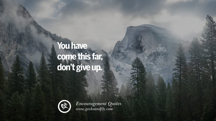 You have come this far, don't give up.