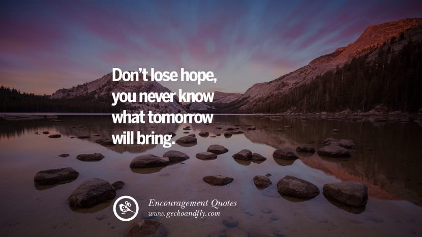 Don't lose hope, you never know what tomorrow will bring. Words Of Encouragement Quotes On Life, Strength & Never Giving Up