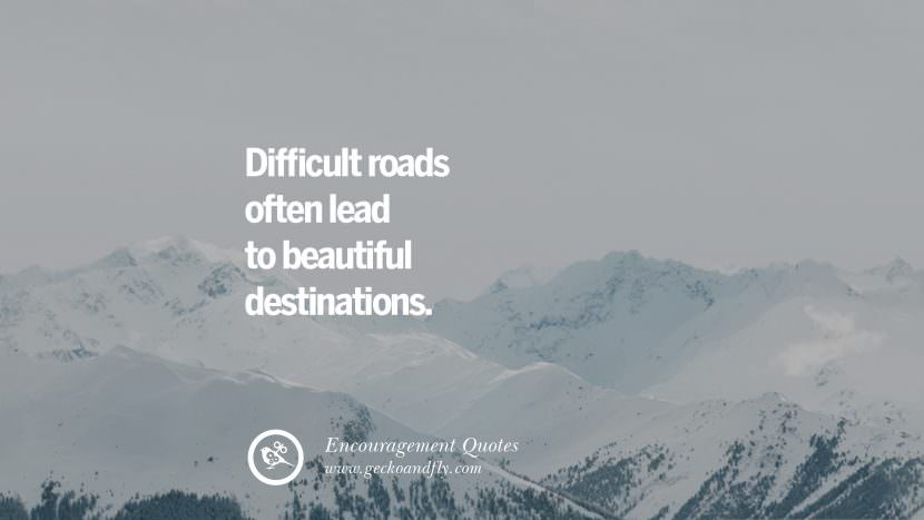 Difficult roads often lead to beautiful destinations. Words Of Encouragement Quotes On Life, Strength & Never Giving Up
