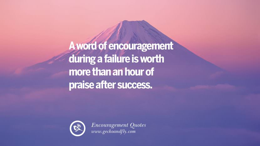 A word of encouragement during a failure is worth more than an hour of praise after success Words Of Encouragement Quotes On Life, Strength & Never Giving Up