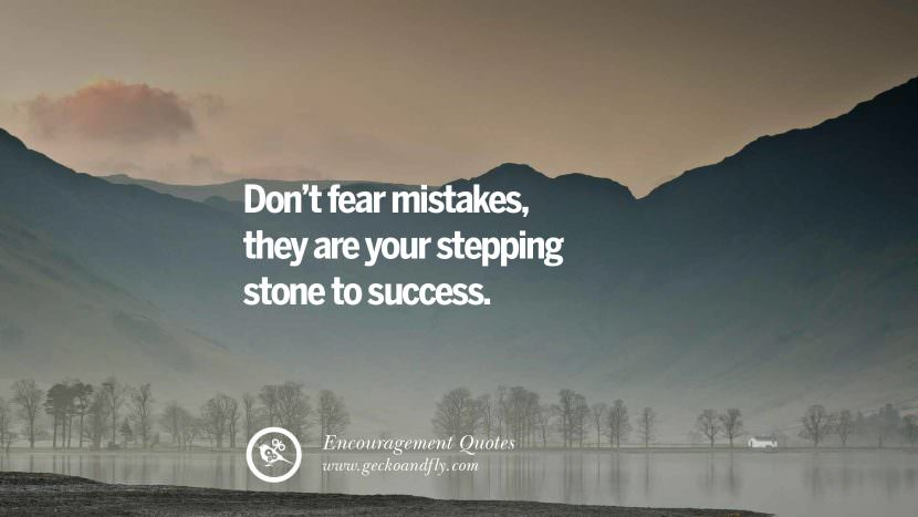 Don't fear mistakes, they are your stepping stone to success. Words Of Encouragement Quotes On Life, Strength & Never Giving Up