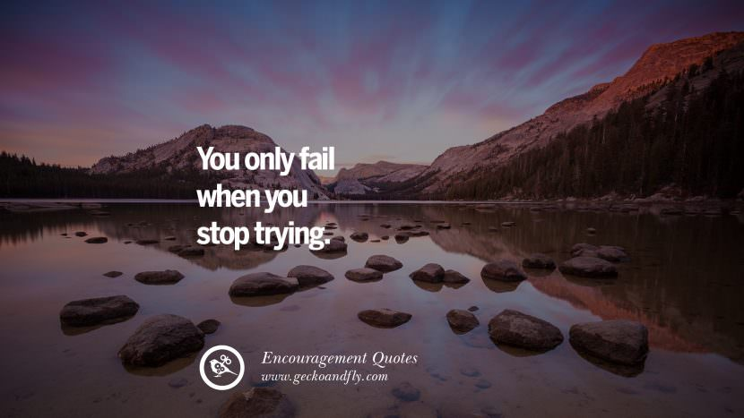 You only fail when you stop trying. Words Of Encouragement Quotes On Life, Strength & Never Giving Up