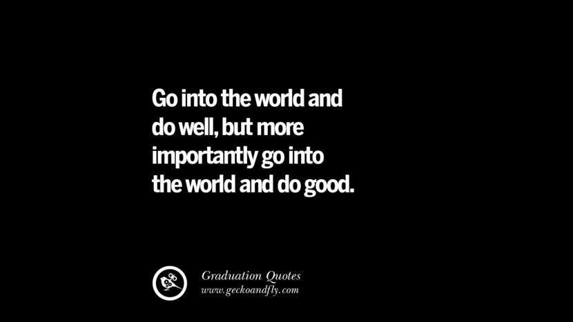 Go into the world and do well, but more importantly go into the world and do good. Inspirational Quotes on Graduation For High School And College
