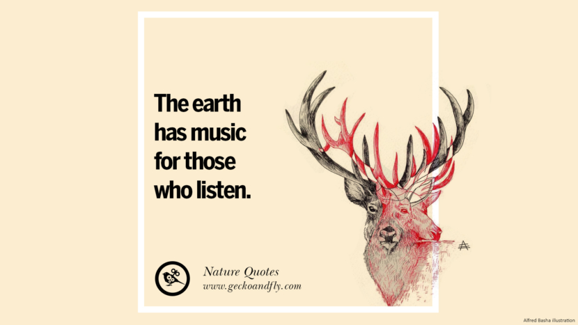 The earth has music for those who listen. Beautiful Quotes About Saving Mother Nature And Earth
