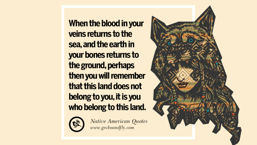 When the blood in your veins returns to the sea, and the earth in your bones returns to the ground, perhaps then you will remember that this land does not belong to you, it is you who belong to this land. Beautiful Quotes About Saving Mother Nature And Earth