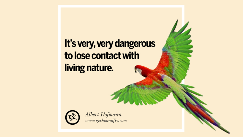 It's very, very dangerous to lose contact with living nature. - Albert Hofmann Beautiful Quotes About Saving Mother Nature And Earth