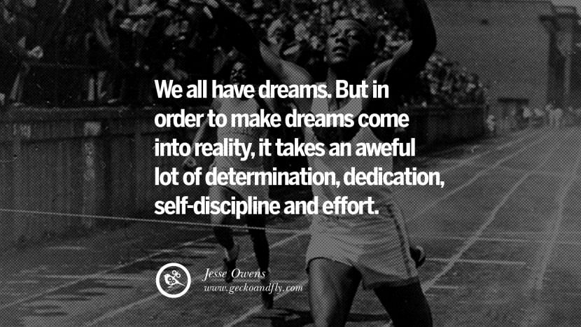We all have dreams. But in order to make dreams come into reality, it takes an aweful lot of determination, dedication, self-discipline and effort. - Jesse Owens Track and Field Motivational Inspirational Quotes By Olympic Athletes On The Spirit Of Sportsmanship facebook twitter pinterest
