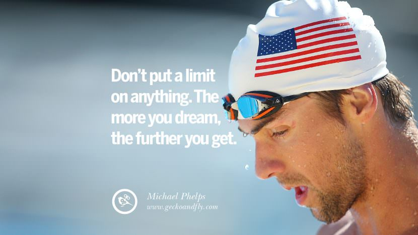 Don't put a limit on anything. The more you dream, the further you get. - Michael Phelps Swimmer Motivational Inspirational Quotes By Olympic Athletes On The Spirit Of Sportsmanship facebook twitter pinterest