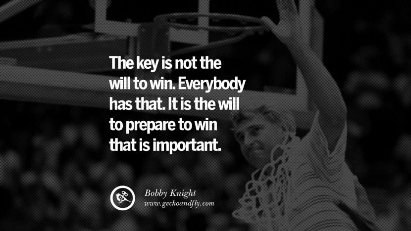 The key is not the will to win. Everybody has that. It is the will to prepare to win that is important. - Bobby Knight Basketball Motivational Inspirational Quotes By Olympic Athletes On The Spirit Of Sportsmanship facebook twitter pinterest