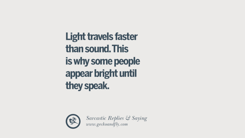 Light travels faster than sound. This is why some people appear bright until they speak. Funny Non-Swearing Insults And Sarcastic Quotes for fake friends, ex bf, ex gf, boyfriend, girlfriend, enemies and haters facebook twitter pinterest