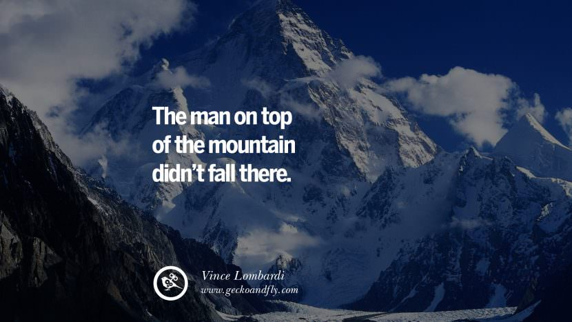 The man on top of the mountain didn't fall there. - Vince Lombardi Uplifting Inspirational Quotes When You Are About To Give Up success failure