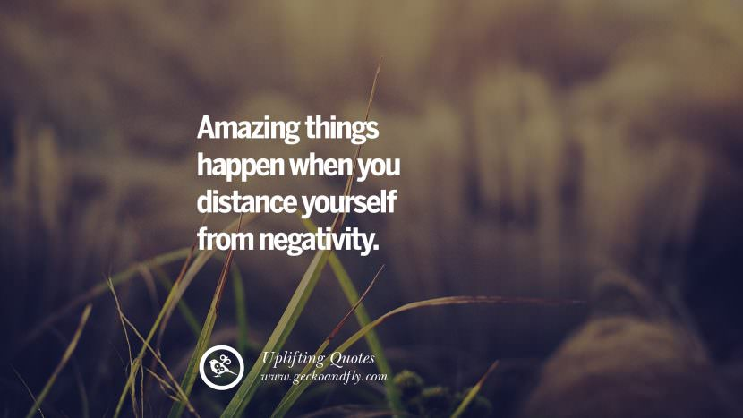 Amazing things happen when you distance yourself from negativity. Uplifting Inspirational Quotes When You Are About To Give Up success failure