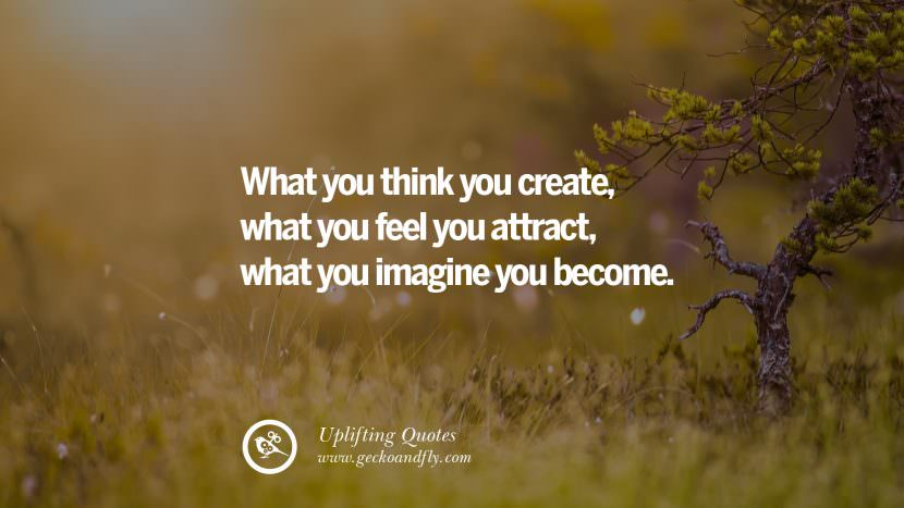 What you think you create, what you feel you attract, what you imagine you become. Uplifting Inspirational Quotes When You Are About To Give Up success failure