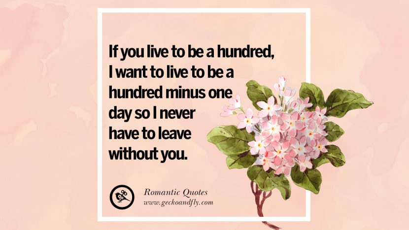 If you live to be a hundred, I want to live to be a hundred minus one day so I never have to leave without you. Romantic Quotes Wedding Vows Toast love poem anniversary speech facebook twitter pinterest