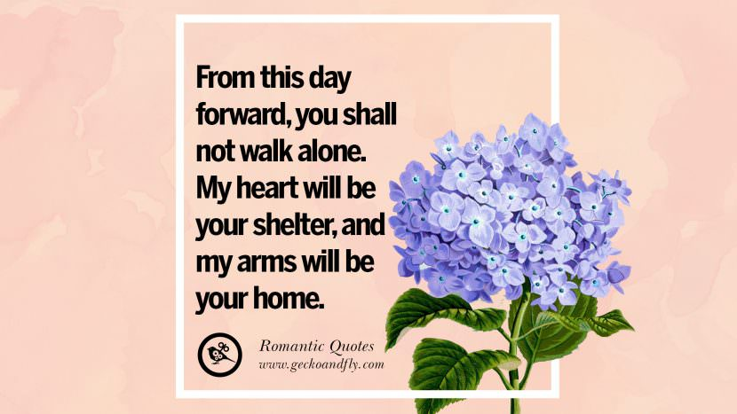 From this day forward, you shall not walk alone. My heart will be your shelter, and my arms will be your home. Romantic Quotes Wedding Vows Toast love poem anniversary speech facebook twitter pinterest