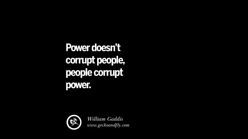 Power doesn't corrupt people, people corrupt power. - William Gaddis Inspiring Motivational Anti Corruption Quotes For Politicians On Greed And Power Instagram Pinterest Facebook Happiness