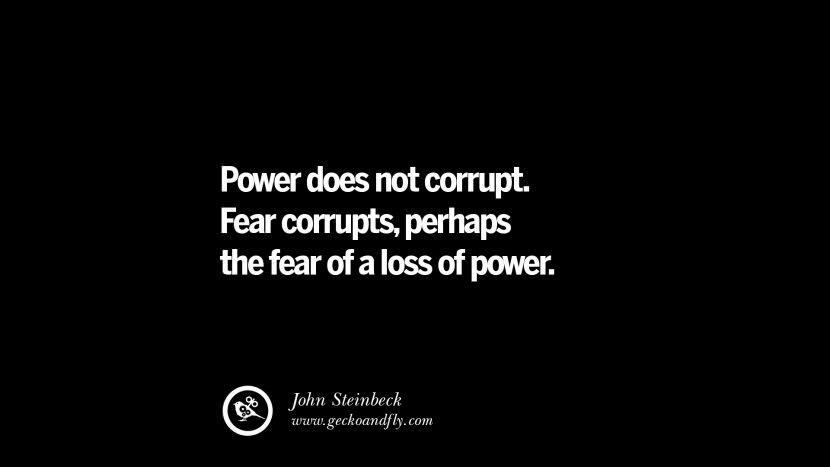 Power does not corrupt. Fear corrupts, perhaps the fear of a loss of power. - John Steinbeck Inspiring Motivational Anti Corruption Quotes For Politicians On Greed And Power Instagram Pinterest Facebook Happiness