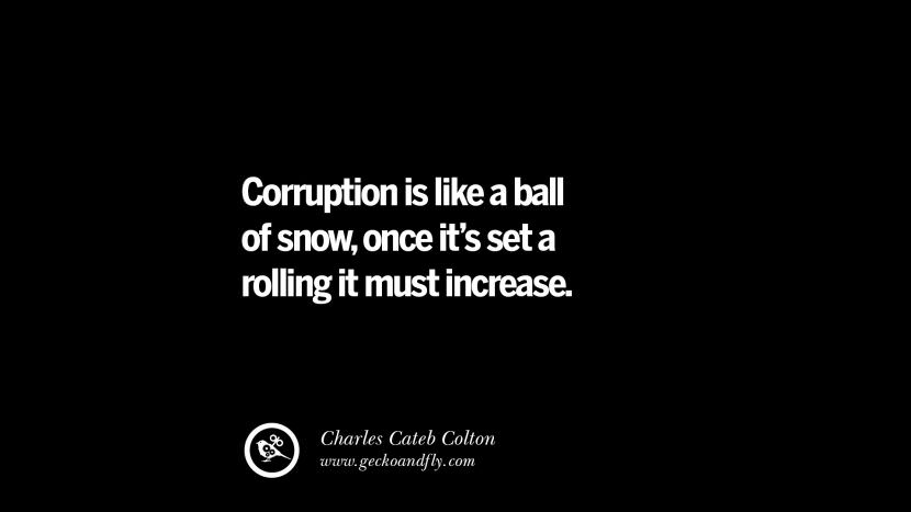 Corruption is like a ball of snow, once it's set a rolling it must increase. - Charles Cateb Colton Inspiring Motivational Anti Corruption Quotes For Politicians On Greed And Power Instagram Pinterest Facebook Happiness