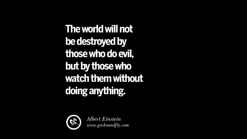 The world will not be destroyed by those who do evil, but by those who watch them without doing anything. - Albert Einstein Inspiring Motivational Anti Corruption Quotes For Politicians On Greed And Power Instagram Pinterest Facebook Happiness