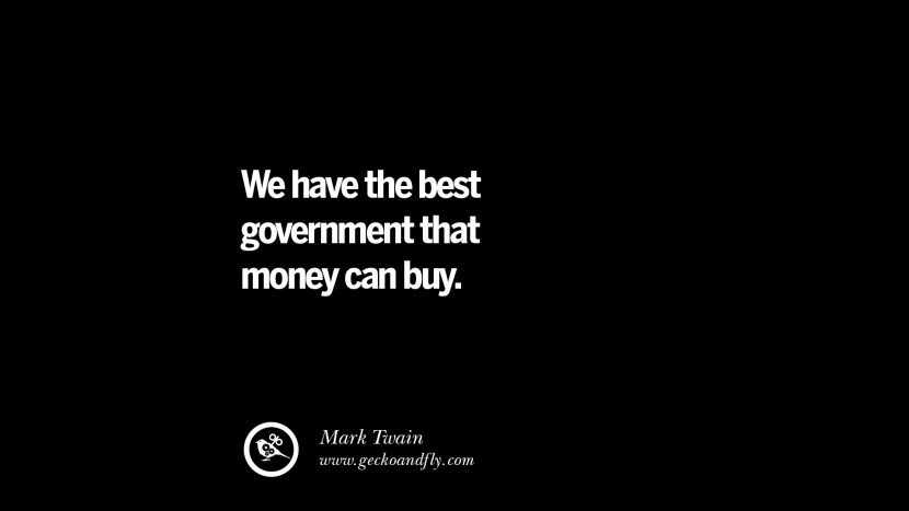 We have the best government that money can buy. - Mark Twain Inspiring Motivational Anti Corruption Quotes For Politicians On Greed And Power Instagram Pinterest Facebook Happiness