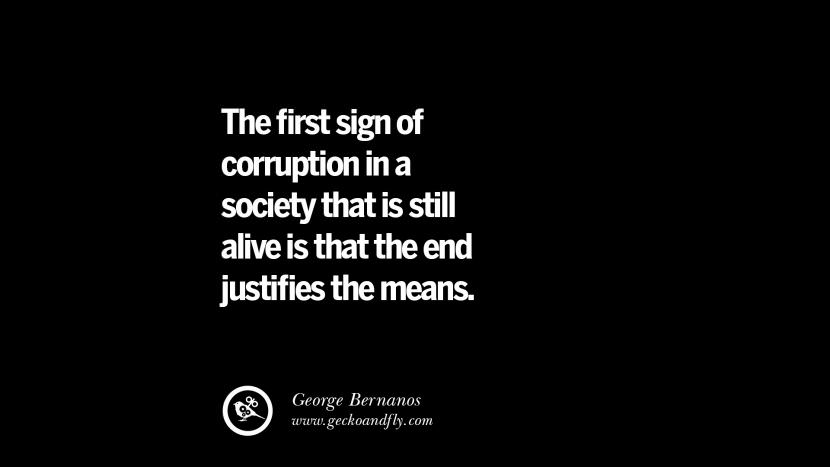 The first sign of corruption in a society that is still alive is that the end justifies the means. - George Bernanos Inspiring Motivational Anti Corruption Quotes For Politicians On Greed And Power Instagram Pinterest Facebook Happiness