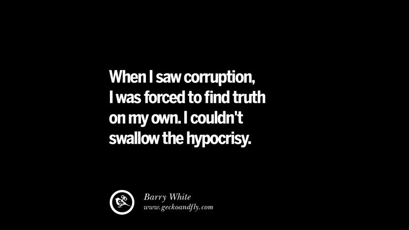When I saw corruption, I was forced to find truth on my own. I couldn't swallow the hypocrisy. - Barry White Inspiring Motivational Anti Corruption Quotes For Politicians On Greed And Power Instagram Pinterest Facebook Happiness