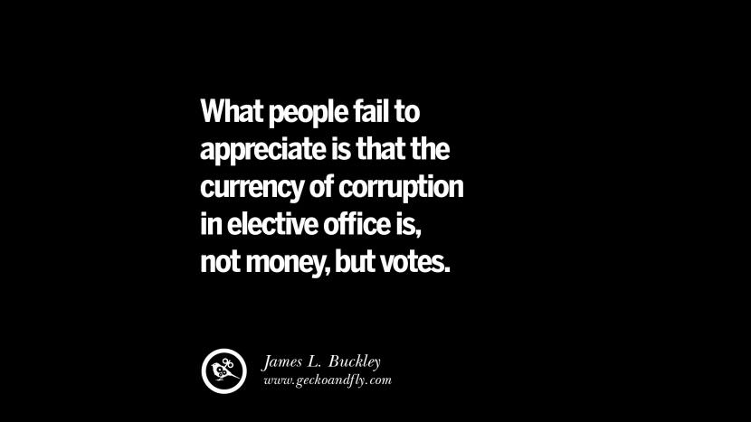 What people fail to appreciate is that the currency of corruption in elective office is, not money, but votes. - James L. Buckley Inspiring Motivational Anti Corruption Quotes For Politicians On Greed And Power Instagram Pinterest Facebook Happiness