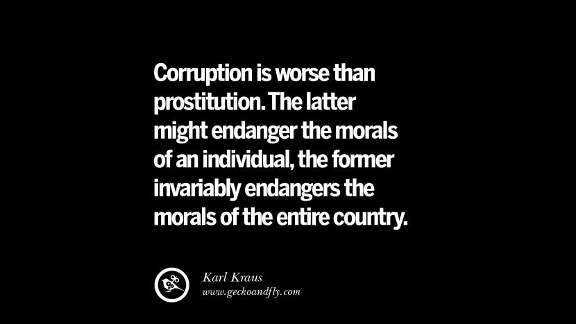 Corruption is worse than prostitution. The latter might endanger the morals of an individual, the former invariably endangers the morals of the entire country. - Karl Kraus Inspiring Motivational Anti Corruption Quotes For Politicians On Greed And Power Instagram Pinterest Facebook Happiness