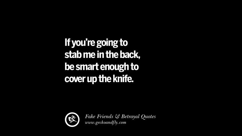 If you're going to stab me in the back, be smart enough to cover up the knife. Quotes On Fake Friends That Back Stabbed And Betrayed You Friendship Instagram Pinterest Facebook