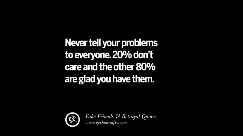 Never tell your problems to everyone, 20% don't care and the other 80% are glad you have them. Quotes On Fake Friends That Back Stabbed And Betrayed You Friendship Instagram Pinterest Facebook