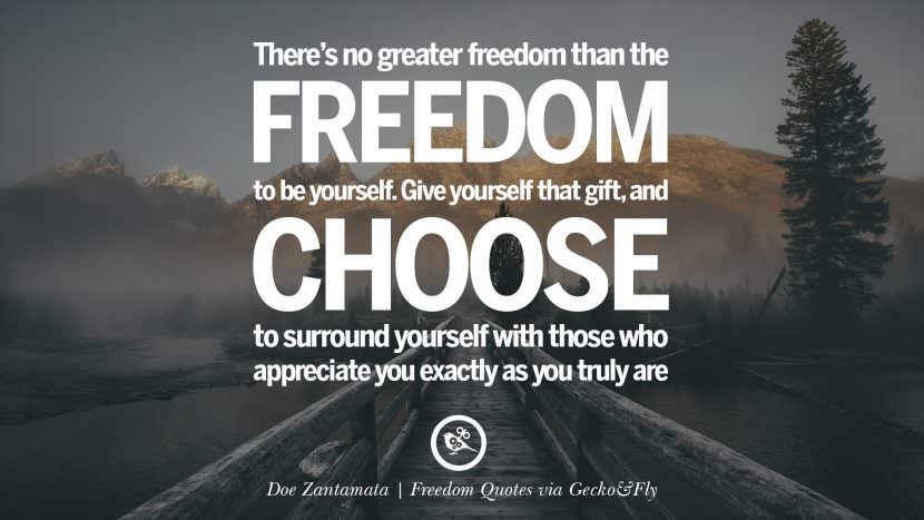 There's no greater freedom than the freedom to be yourself. Give yourself that gift, and choose to surround yourself with those who appreciate you exactly as you truly are. - Doe Zantamata Inspiring Motivational Quotes About Freedom And Liberty Instagram Pinterest Facebook Happiness