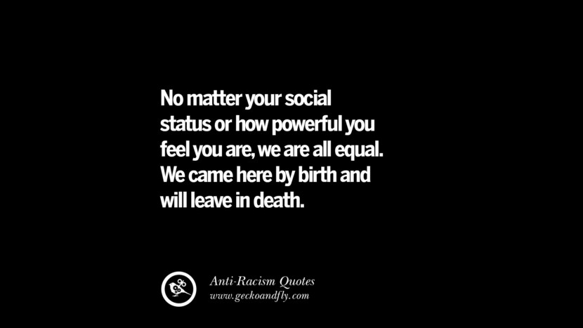 No matter your social status or how powerful you feel you are, we are all equal. We came here by birth and will leave in death. Quotes About Anti Racism And Against Racial Discrimination Instagram Pinterest Facebook