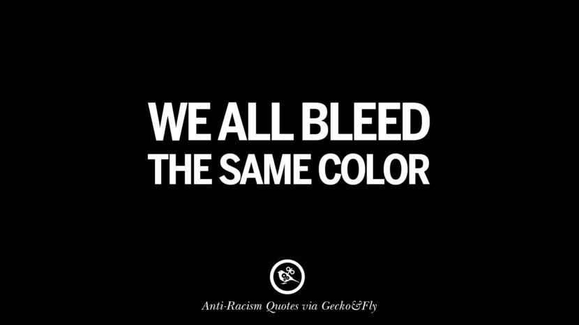 We all bleed the same color. Quotes About Anti Racism And Against Racial Discrimination Instagram Pinterest Facebook