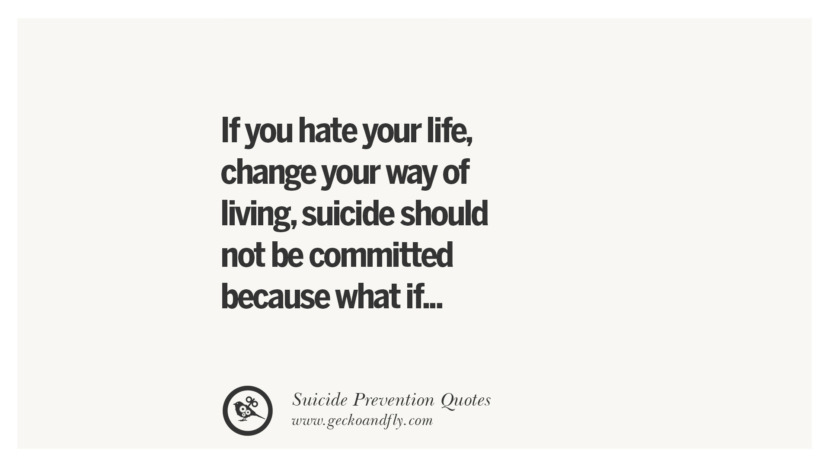 If you hate your life, change your way of living, suicide should not be committed because what if... Helpful Quotes On Suicidal Ideation, Thoughts And Prevention Instagram Pinterest Facebook Depression sign hotline easiest way to commit suicide die painless