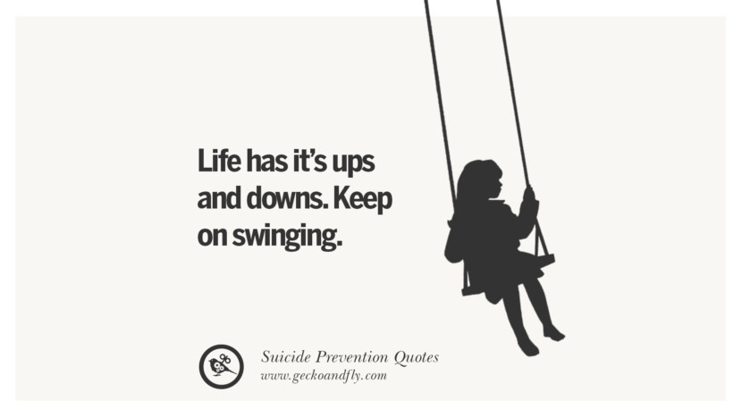 Life has it's ups and downs. Keep on swinging. Helpful Quotes On Suicidal Ideation, Thoughts And Prevention Instagram Pinterest Facebook Depression sign hotline easiest way to commit suicide die painless