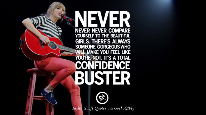 Never never never compare yourself to the beautiful girls. There's always someone gorgeous who will make you feel like you're not. It's total confidence buster. Beautiful Taylor Swift Quotes On Believing In Yourself Instagram Pinterest Facebook