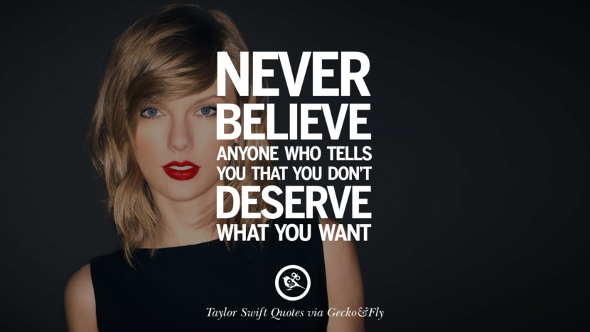 Never believe anyone who tells you that you don't deserve what you want. Beautiful Taylor Swift Quotes On Believing In Yourself Instagram Pinterest Facebook