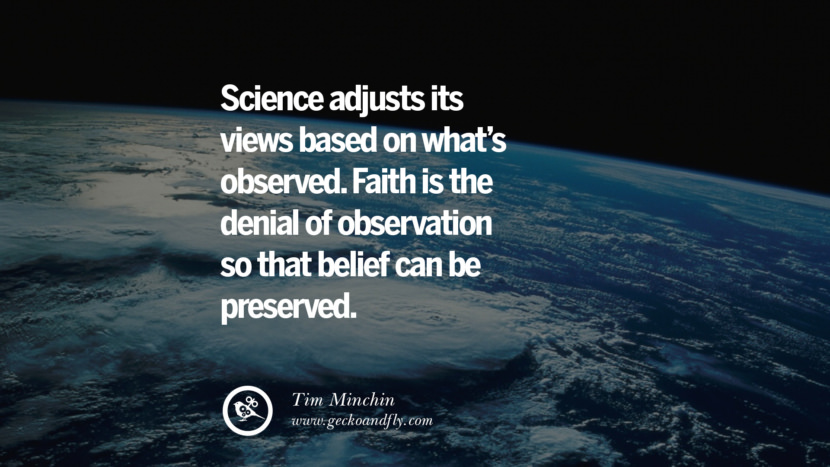Science adjusts its views based on what's observed. Faith is the denial of observation so that belief can be preserved. - Tim Minchin