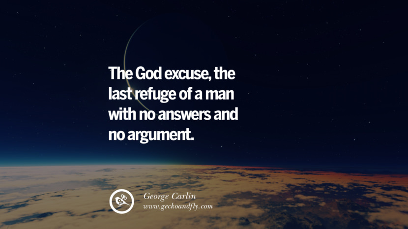 The God excuse, the last refuge of a man with no answers and no argument. - George Carlin Quotes And Saying For Atheist On Anti-Religious People meme