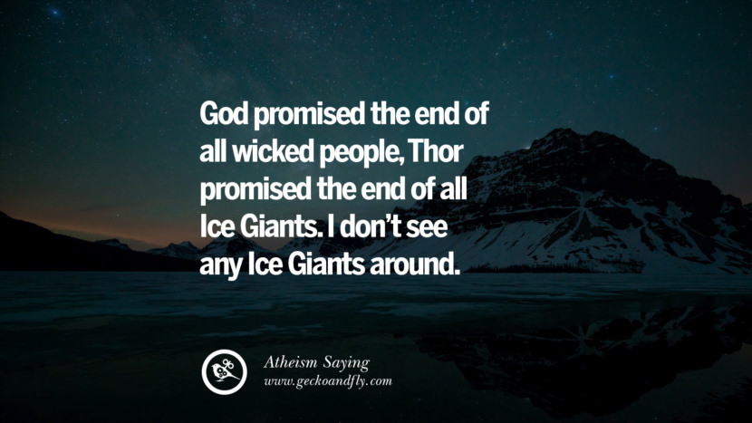 God promised the end of all wicked people, Thor promised the end of all Ice Giants. I don't see any Ice Giants around. Quotes And Saying For Atheist On Anti-Religious People meme