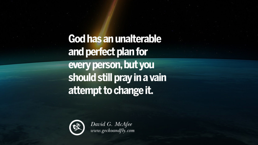 God has an unalterable and perfect plan for every person, but you should still pray in a vain attempt to change it. - David G. McAfee Quotes And Saying For Atheist On Anti-Religious People meme