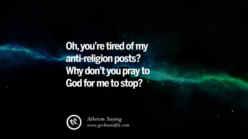 Oh, you're tired of my anti-religion posts? Why don't you pray to God for me to stop? Quotes And Saying For Atheist On Anti-Religious People meme