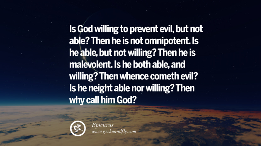 Is God willing to prevent evil, but not able? Then he is not omnipotent. Is he able, but not willing? Then he is malevolent. Is he both able, and willing? Then whence cometh evil? Is he neight able nor willing? Then why call him God? - Epicurus