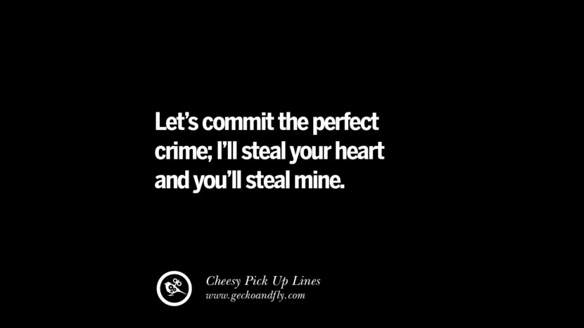 Let's commit the perfect crime; I'll steal your heart and you'll steal mine. Cheesy & Funny Tinder Pick Up Lines
