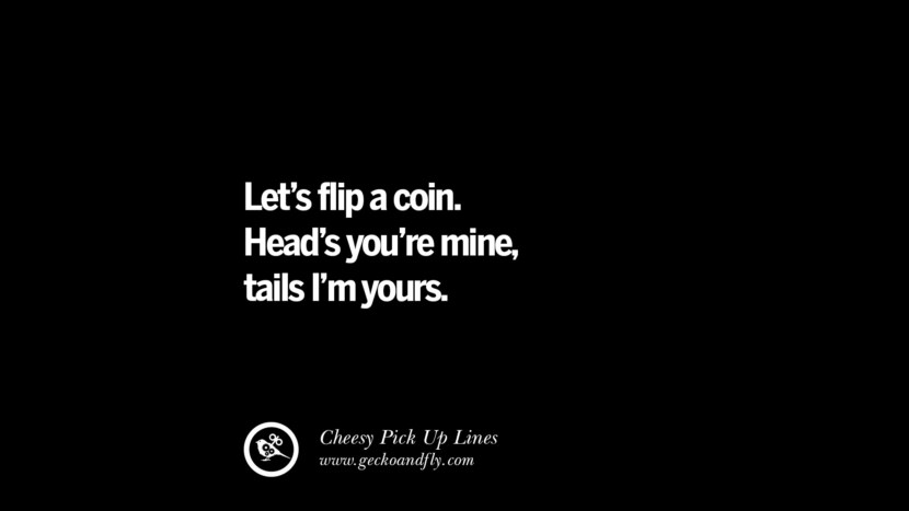 Let's flip a coin. Head's you're mine, tails I'm yours. Cheesy Funny Tinder Pick Up Lines