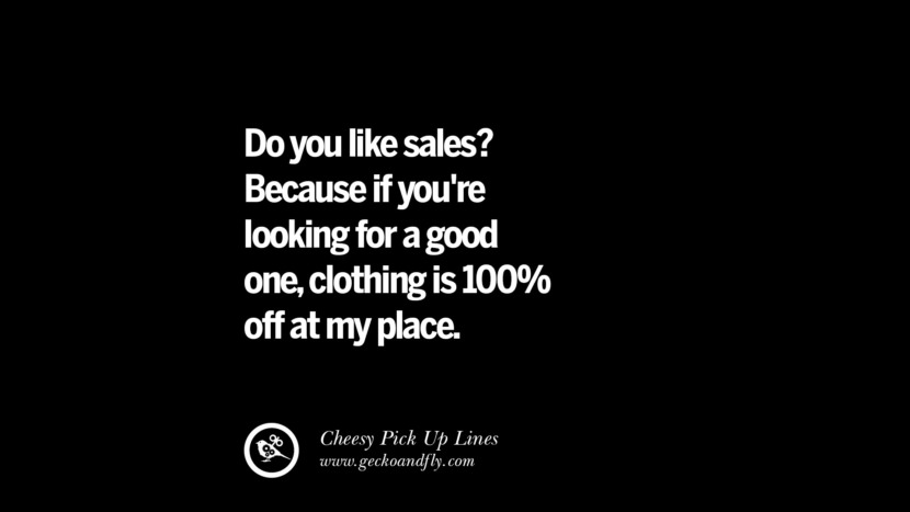 Do you like sales? Because if you're looking for a good one, clothing is 100% off at my place. Cheesy Funny Tinder Pick Up Lines