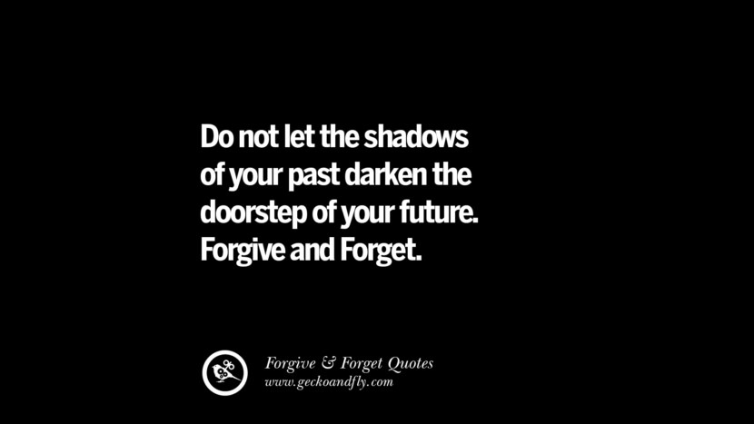 Do not let the shadows of your past darken the doorstep of your future. Forgive and Forget. Quotes On Forgive And Forget When Someone Hurts You In A Relationship