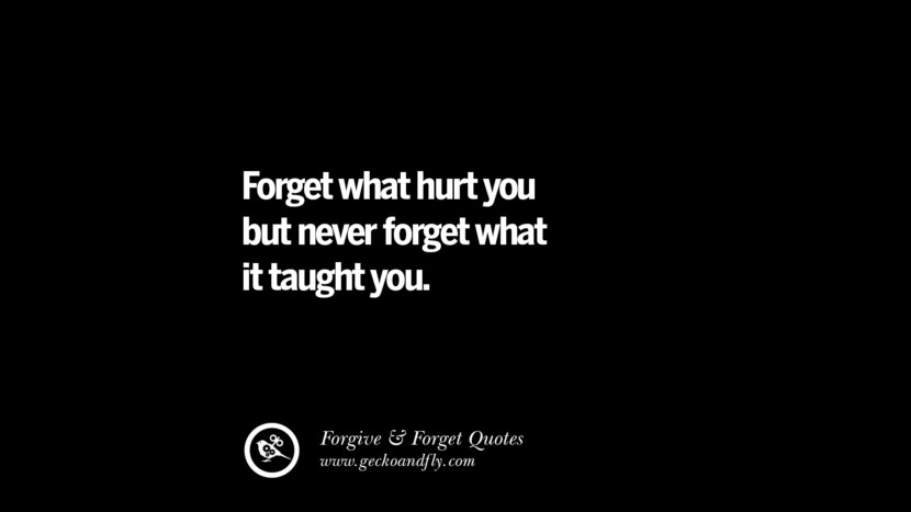 Forget what hurt you but never forget what it taught you. Quotes On Forgive And Forget When Someone Hurts You In A Relationship