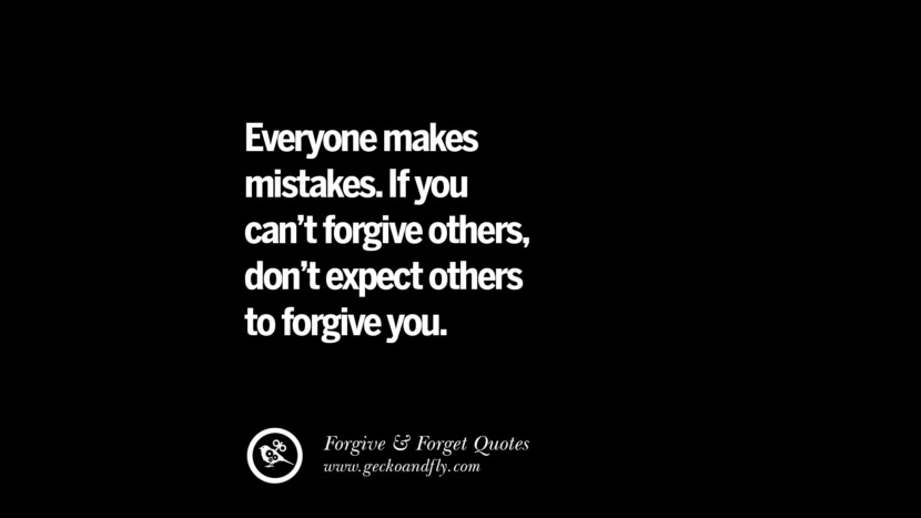 Everyone makes mistakes. If you can't forgive others, don't expect others to forgive you. Quotes On Forgive And Forget When Someone Hurts You In A Relationship
