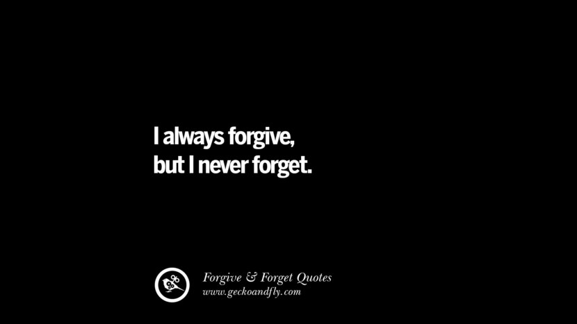 I always forgive, but I never forget. Quotes On Forgive And Forget When Someone Hurts You In A Relationship